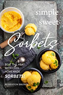Simple Sweet Sorbets: Beat the Heat with Cool Homemade Sorbets!