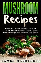 Mushroom Recipes: Simple and Delicious Portobello Mushroom Recipes, Shiitake Mushroom Recipes, Oyster Mushroom Recipes and...