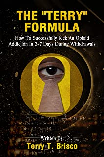 The Terry Formula: How To Successfully Kick An Opioid Addiction In 3-7 Days During Withdrawals