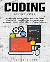 Coding For Beginners: A Simplified Guide For Beginners To Learn Self-Taught Coding Step By Step. Become An Expert Coder In...