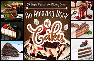 09 Simple Recipes for Making Cakes An Amazing Book of Cakes: The Big Book of Amazing Cakes Your Ultimate Guide to Classic, Modern, and Whimsical Cakes (English Edition)