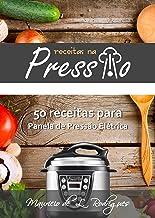 Receitas na Pressão - Vol. 01: 50 Receitas para Panela de Pressão Elétrica