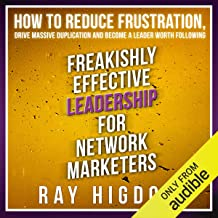 Freakishly Effective Leadership for Network Marketers: How to Reduce Frustration, Drive Massive Duplication and Become a L...