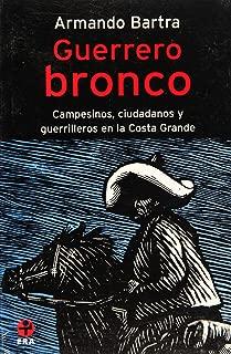 Guerrero bronco. Campesinos, ciudadanos y guerrilleros en la Costa Grande (Problemas De Mexico) (Spanish Edition)
