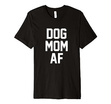 ba59bc6a8 Amazon.com: Dog Mom AF Shirt for Dog Moms: Clothing