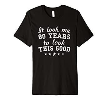 26a233709 It Took Me 80 Years To Look This Good 80th Birthday T-Shirt: Amazon.co.uk:  Clothing