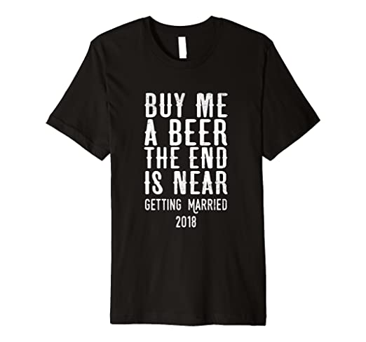 14dbf0e74a9 Image Unavailable. Image not available for. Color  Buy Me a Beer The End is  Near - Getting Married 2018 Tee