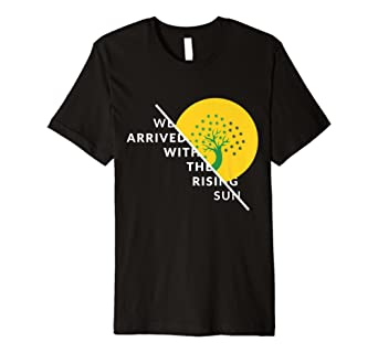 We Arrived with the Rising Sun T-shirt