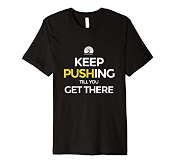 Keep Pushing Till You Get There T-Shirt