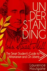 UNDERSTANDING JOHN STUART MILL: The Smart Student's Guide to Utilitarianism and On Liberty (Smart Student's Guides to Philosophical Classics Book 3) Kindle Edition