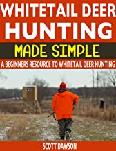 Whitetail Deer Hunting Made Simple: A Beginners Resource To Whitetail Deer Hunting