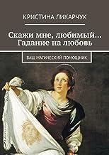 Скажи мне, любимый… Гадание налюбовь: Ваш магический помощник (Russian Edition)
