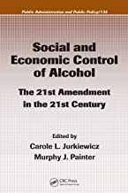 Social and Economic Control of Alcohol: The 21st Amendment in the 21st Century (Public Administration and Public Policy Book 135)