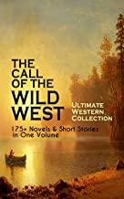 THE CALL OF THE WILD WEST - Ultimate Western Collection: 175+ Novels & Short Stories in One Volume: Famous Outlaw Tales, C...