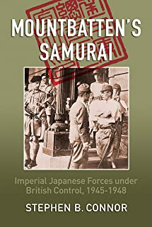 Mountbatten's Samurai: Imperial Japanese Army and Navy Forces under British Control in Southeast Asia, 1945-1948
