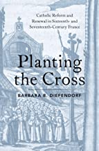 Planting the Cross: Catholic Reform and Renewal in Sixteenth- and Seventeenth-Century France
