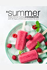 A Summer Cookbook: Simple Summer Cooking with All Types of Delicious Summer Recipes Kindle Edition