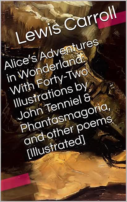 Alice's Adventures in Wonderland: With Forty-Two Illustrations by John Tenniel & Phantasmagoria, and other poems [Illustrated] (Two Books With Active Table of Contents) (English Edition)