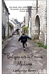 But you are in France, Madame: One family, three children, five bags and the promise of adventure living in the French Alps Kindle Edition