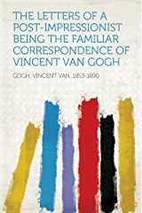 The Letters of a Post-Impressionist Being the Familiar Correspondence of Vincent Van Gogh Kindle Edition
