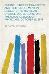 The Influence of Character and Right Judgement in Medicine. the Harveian Oration Delivered Before the Royal College of Physicians, October 18, 1898 Kindle Edition