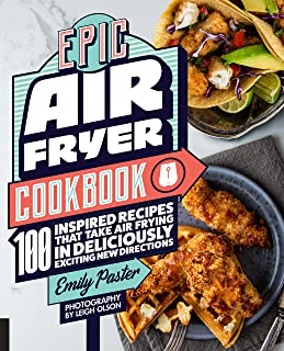Epic Air Fryer Cookbook: 100 Inspired Recipes That Take Air-Frying in Deliciously Exciting New Directions