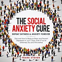 The Social Anxiety Cure: Defeat Shyness & Anxiety Forever: Discover How to Reduce Stress and Prevent Depression in Just 7 Days, Even If You're Extremely Shy and Introverted