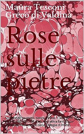 Rose sulle pietre: Un mondo sospeso, senza il male. Il sacrificio di una donna speciale. Una narrativa fantastico-iniziatica dall'autrice della Trilogia di Harm. (I romanzi fantastici Vol. 4)