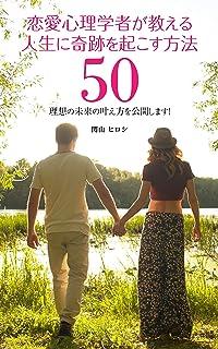 恋愛心理学者が教える 人生に奇跡を起こす方法50: 理想の未来の叶え方を公開します!