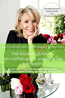 The Expert's Guide to Aromatherapy & Essential Oils for Health: A - Z of Ailments and Natural Remedies to Treat Them (Danièle Ryman's Expert Series for Natural Wellbeing Book 1)