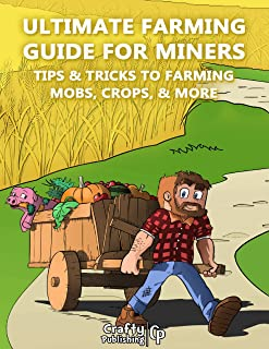 Ultimate Farming Guide for Miners - Tips & Tricks to Farming Mobs, Crops, & More: (An Unofficial Minecraft Book)