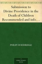 Submission to Divine Providence in the Death of Children Recommended and inforced, in a sermon preached at Northampton, on the death of a very amiable and hopeful child, about five years old
