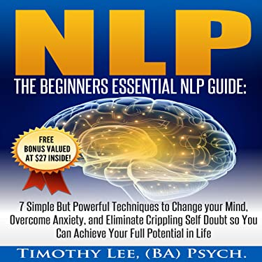 NLP: The Beginners Essential NLP Guide: 7 Simple but Powerful Techniques to Change Your Mind, Overcome Anxiety, and Eliminate Crippling Self Doubt So You Can Achieve Your Full Potential in Life