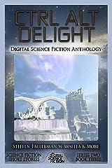 Ctrl Alt Delight: Digital Science Fiction Anthology (Digital Science Fiction Short Stories Series Two Book 3) Kindle Edition