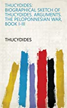 Thucydides: Biographical sketch of Thucydides. Arguments. The Peloponnesian War, Book I-III (English Edition)