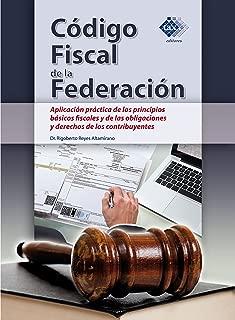 Código Fiscal de la Federación: Aplicación práctica de los principios básicos fiscales y de las obligaciones y derechos de los contribuyentes (Spanish Edition)