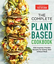 The Complete Plant-Based Cookbook: 500 Inspired, Flexible Recipes for Eating Well Without Meat (The Complete ATK Cookbook ...