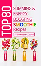 Top 80 Slimming & Energy-Boosting Smoothie Recipes: Super-Healthy Smoothies for Weight Loss, Detoxification, Energy, Clear Skin and Shiny Hair
