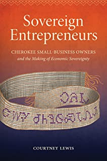Sovereign Entrepreneurs: Cherokee Small-Business Owners and the Making of Economic Sovereignty (Critical Indigeneities)