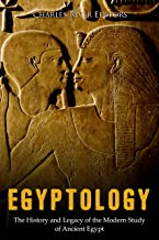 Egyptology: The History and Legacy of the Modern Study of Ancient Egypt