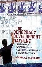 The Democracy Development Machine: Neoliberalism, Radical Pessimism, and Authoritarian Populism in Mayan Guatemala (English Edition)