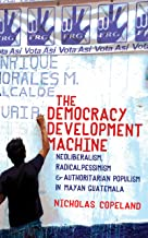 The Democracy Development Machine: Neoliberalism, Radical Pessimism, and Authoritarian Populism in Mayan Guatemala (English Edition)