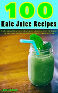 100 Kale Juice Recipes: Vitamins in kale will help lower your blood pressure and cholesterol. Kale will strengthen your he...