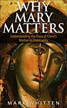 Why Mary Matters: Understanding the Place of Christ's Mother in Christianity (Ancient Faith Matters Series Book 2)