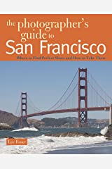 The Photographer's Guide to San Francisco: Where to Find Perfect Shots and How to Take Them Kindle Edition