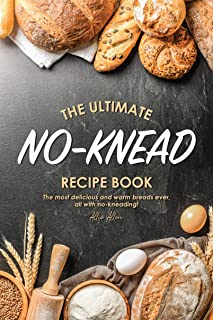 The Ultimate No-Knead Recipe Book: The Most Delicious and Warm Breads Ever, All with No-Kneading!