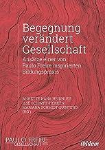 Begegnung verändert Gesellschaft: Ansätze einer von Paulo Freire inspirierten Bildungspraxis (German Edition)