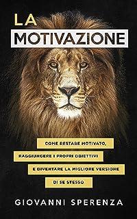 La motivazione: come restare motivato, raggiungere i propri obiettivi e diventare la migliore versione di se stesso. (GIOR...