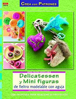 Crea Con Patrones. Serie Fieltro Modelable 16. Delicatessen Y Mini Figuras De Fieltro Modelable Con Aguja