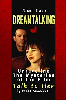 Dreamtalking: Unraveling the Mysteries of the Film Talk to Her (Spanish: Hable con ella) by Filmmaker Pedro Almodóvar